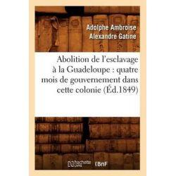 Abolition de L'Esclavage a la Guadeloupe, Quatre Mois de Gouvernement Dans Cette Colonie (Ed.1849) by Gatine a a a, 9782012634527.