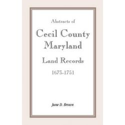 Abstracts of Cecil County, Maryland Land Records 1673-1751 by June D Brown, 9781585494842.