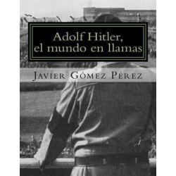 Adolf Hitler, El Mundo En Llamas by Javier Gomez Perez, 9781500424886.