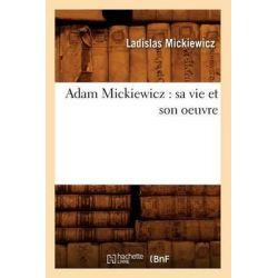 Adam Mickiewicz, Sa Vie Et Son Oeuvre by Ladislas Mickiewicz, 9782012521933.