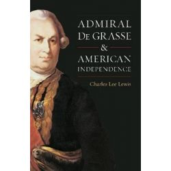 Admiral De Grasse and American Independence by Charles Lee Lewis, 9781591144144.