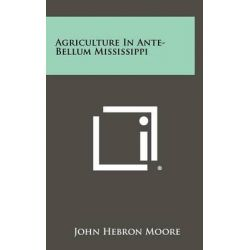 Agriculture in Ante-Bellum Mississippi by John Hebron Moore, 9781258426286.