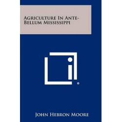 Agriculture in Ante-Bellum Mississippi by John Hebron Moore, 9781258431228.