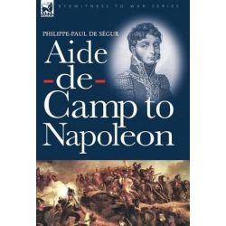 Aide-de-Camp to Napoleon by Philippe-Paul De Sgur, 9781846776601.
