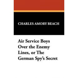 Air Service Boys Over the Enemy Lines by Charles Amory Beach, 9781434465221.