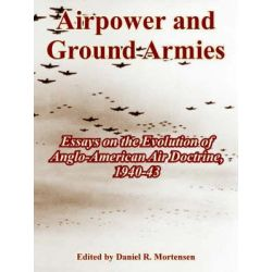 Airpower and Ground Armies, Essays on the Evolution of Anglo-American Air Doctrine, 1940-43 by Daniel R Mortensen, 9781410220936.