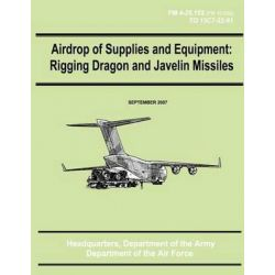 Airdrop of Supplies and Equipment, Rigging Dragon and Javelin Missiles (FM 4-20.152 / To 13c7-22-61) by Department of the Army, 9781480235762.