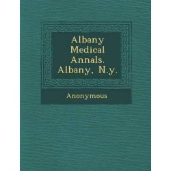 Albany Medical Annals. Albany, N.Y. by Anonymous, 9781286880104.