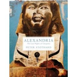 Alexandria, The Last Nights of Cleopatra by Peter Stothard, 9781847087034.