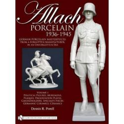 Allach Porcelain 1936-1945: Volume 1, Political Figures, Moriskens, Plaques, Presentation Plates, Candleholders, Specialty Pieces, Germanic Ceramics, Ceramics by Dennis R. Porell, 97807643