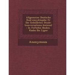 Allgemeine Deutsche Real-Encyklop Die Fur Die Gebildeten St Nde, (Conversations-Lexicon): In F Nfzehn B Nden. Kaaba Bis Ligne by Anonymous, 9781288128594.