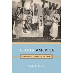 Aloha America, Hula Circuits Through the U.S. Empire by Adria L. Imada, 9780822352075.