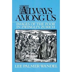 Always Among Us, Images of the Poor in Zwingli's Zurich by Lee Palmer Wandel, 9780521522540.