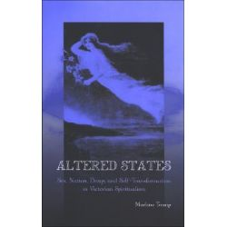 Altered States, Sex, Nation, Drugs, and Self-Transformation in Victorian Spiritualism by Marlene Tromp, 9780791467404.