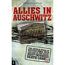 Allies in Auschwitz, The Untold Story of British POWs Held Captive in the Nazis' Most Infamous Death Camp by Duncan Little, 9781905570218.