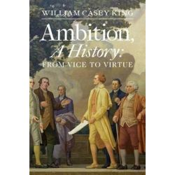 Ambition, a History, From Vice to Virtue by William Casey King, 9780300182804.
