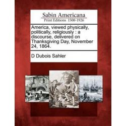 America, Viewed Physically, Politically, Religiously, A Discourse, Delivered on Thanksgiving Day, November 24, 1864. by D DuBois Sahler, 9781275745209.