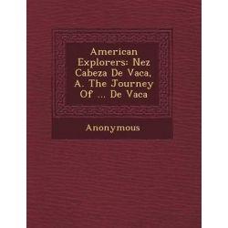 American Explorers, N EZ Cabeza de Vaca, A. the Journey of ... de Vaca by Anonymous, 9781249514442.