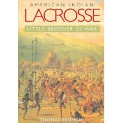 American Indian Lacrosse, Little Brother of War by Thomas Vennum, 9780801887642.