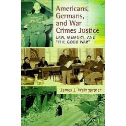 """Americans, Germans, and War Crimes Justice, Law, Memory, and """"The Good War"""" by James J. Weingartner, 9780313381928."""