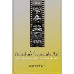 America's Corporate Art, the Studio Authorship of Hollywood Motion Pictures by Jerome Christensen, 9780804771672.