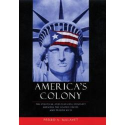 America's Colony, The Political and Cultural Conflict Between the United States and Puerto Rico by Pedro A. Malavet, 9780814757413.