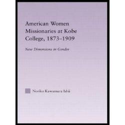 American Women Missionaries at Kobe College, 1873-1909, East Asia: History, Politics, Sociology and Culture by Noriko Kawamura Ishii, 9780415653503.