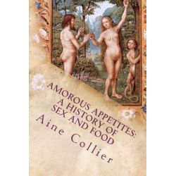 Amorous Appetites, A History of Sex and Food by Aine Collier, 9781466411470.