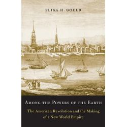 Among the Powers of the Earth, The American Revolution and the Making of a New World Empire by Eliga H. Gould, 9780674046085.