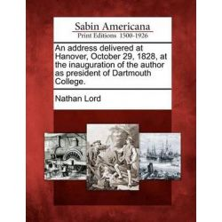 An Address Delivered at Hanover, October 29, 1828, at the Inauguration of the Author as President of Dartmouth College. by Nathan Lord, 9781275702226.