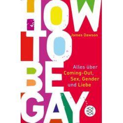 Bücher: How to Be Gay. Alles über Coming Out, Sex, Gender und Liebe  von James Dawson