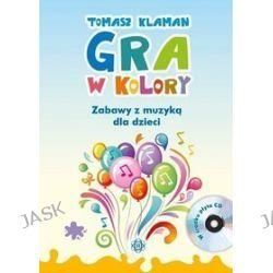 Gra w kolory. Zabawy z muzyką dla dzieci +CD - Tomasz Klaman