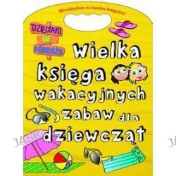 Wielka księga wakacyjnych zabaw dla dziewcząt. Dzieciaki w podróży