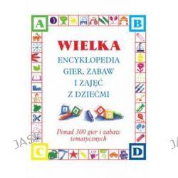 Wielka Encyklopedia Gier, Zabaw i Zajęć z Dziećmi ponad 300 gier i zabaw tematycznych