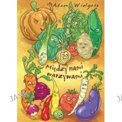 Między nami warzywami - Adam Wielgosz