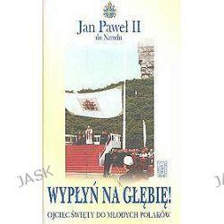 Wypłyń na głębię! Ojciec święty do młodych Polaków - Jan Paweł II