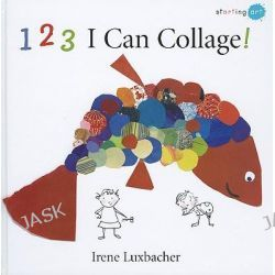 123 I Can Collage!, Starting Art (Hardcover) by Irene Luxbacher, 9781554533138.