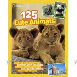 125 Cute Animals, Meet the Cutest Critters on the Planet, Including Animals You Never Knew Existed, and Some So Ugly They're Cute by National Geographic Kids, 9780606364232.
