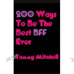 200 Ways to Be the Best Bff Ever by Tammy Mitchell, 9781490906676.