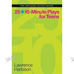 25 10-Minute Plays for Teens, The Applause Acting Series by Lawrence Harbison, 9781480387768.