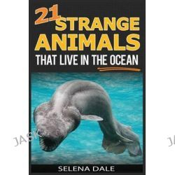 21 Strange Animals That Live in the Ocean, Extraordinary Animal Photos & Facinating Fun Facts for Kids by Selena Dale, 9781503052819.