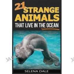 21 Strange Animals That Live in the Ocean, Extraordinary Animal Photos & Facinating Fun Facts for Kids (Weird & Wonderful Animals) by Selena Dale, 9781508587378.