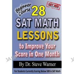 28 SAT Math Lessons to Improve Your Score in One Month - Beginner Course, For Students Currently Scoring Below 500 in SAT Math by Steve D Warner, Ph, 9781482305760.