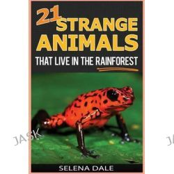 21 Strange Animals That Live in the Rainforest, Extraordinary Animal Photos & Facinating Fun Facts for Kids - (Weird & Wonderful Animals) by Selena Dale, 9781508550105.