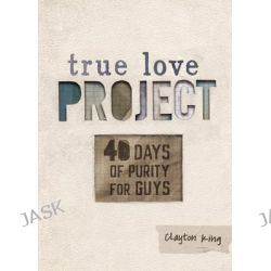 40 Days of Purity for Guys, True Love Project by Clayton King, 9781433684357.
