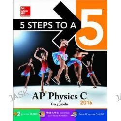 5 Steps to a 5 AP Physics C 2016, 5 Steps to a 5 by Greg Jacobs, 9780071846424.