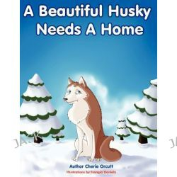 A Beautiful Husky Needs a Home by Cherie Orcutt, 9781468571561.