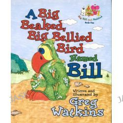 A Big Beaked, Big Bellied Bird Named Bill, Big Bill and Buddies: Book One by Greg Watkins, 9781589804418.