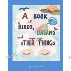 A Book of Birds, Dreams, and Other Things by Walter Bauer, 9780615770109.
