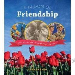 A Bloom of Friendship, The Story of the Canadian Tulip Festival by Anne Renaud, 9781770502154.